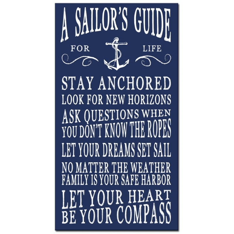 A Sailor's Guide for life. Stay anchored, look for new horizons, ask questions when you don't know the ropes, let your dreams set sail, no matter the weather family is your safe harbor, let your heart be your compass.
